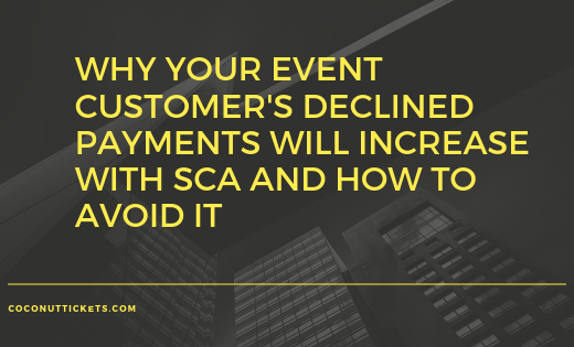 Why your event customer's declined payments will increase with SCA and how to avoid it